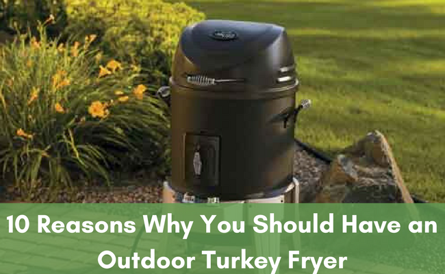 10 Reasons Why You Should Have an Outdoor Turkey Fryer