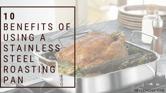 BENEFITS OF USING A STAINLESS STEEL ROASTING PAN