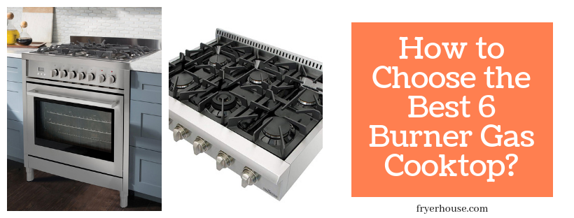 How to Choose the Best 6 Burner Gas Cooktop