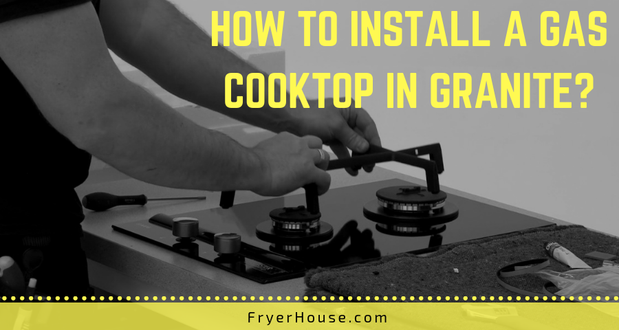 How to Install a Gas Cooktop in Granite