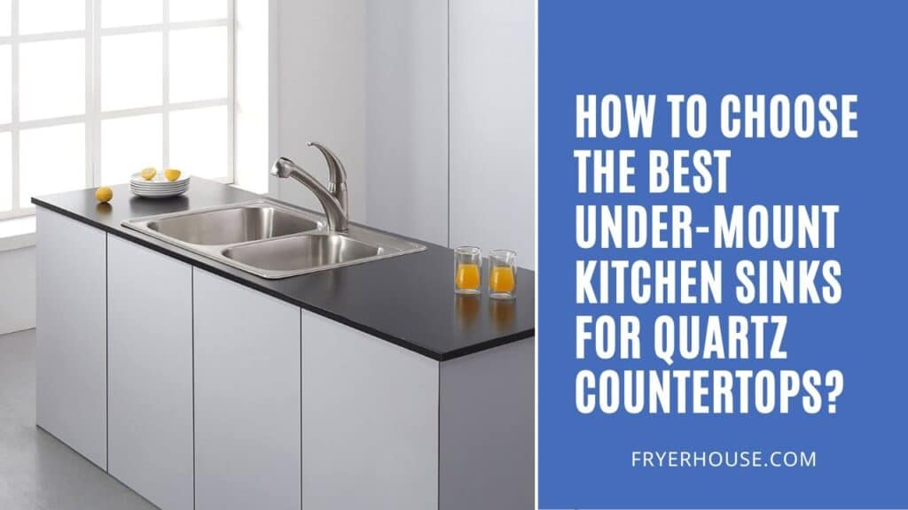 How to Choose the Best Under-mount Kitchen Sinks for Quartz Countertops