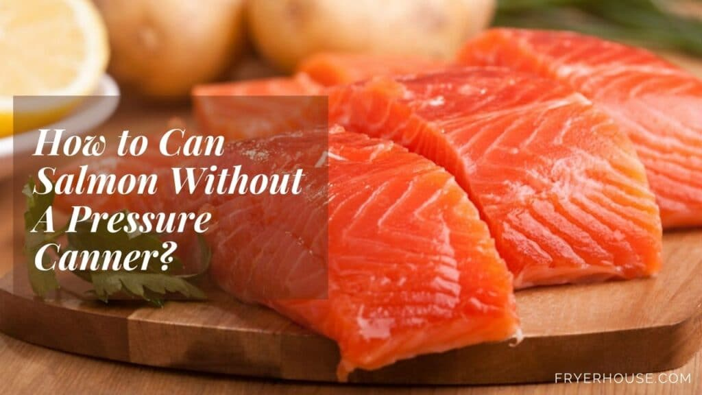 How to Can Salmon Without A Pressure Canner